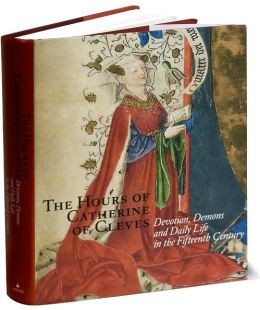 The Hours of Catherine of Cleves: Devotion, Demons and Daily Life in the Fifteenth Century