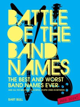 Battle of the Band Names: Best and Worst Band Names Ever and Every Brilliant, Colorful, Stupid One in Between