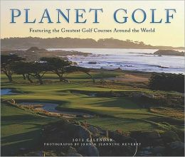 Planet Golf 2012 Wall Calendar: Featuring the Greatest Golf Courses Around the World