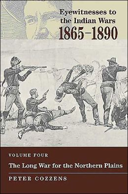 Eyewitnesses to the Indian Wars, 1865-1890-Volume IV: The Long War for the Northern Plains