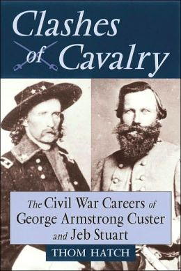 Clashes of Cavalry: The Civil War Careers of George Armstrong Custer and Jeb Stuart