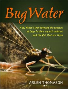 BugWater: A fly fisher's look through the seasons at bugs in their aquatic habitat and the fish that eat them