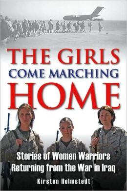 The Girls Come Marching Home: The Saga of Women Returning from the War in Iraq