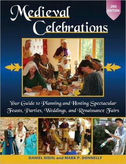 Medieval Celebrations: Your Guide to Planning and Hosting Spectacular Feasts, Parties, Weddings, and Renaissance Fairs, 2nd Edition