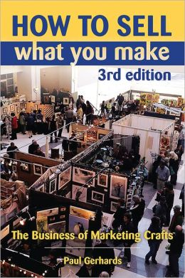 How to Sell What You Make: The Business of Marketing Crafts, 3rd Edition