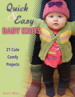 Quick & Easy Baby Knits: 21 Cute Comfy Projects
