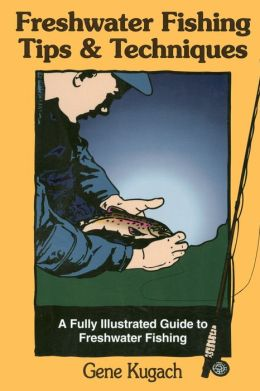 Freshwater Fishing Tips & Techniques: A Fully Illustrated Guide to Freshwater Fishing