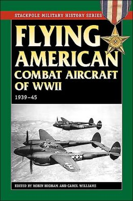 Flying American Combat Aircraft of World War II, 1939-45 - Stackpole Military History Series