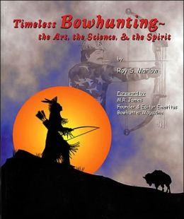 Timeless Bowhunting: The Art, the Science, and the Spirit
