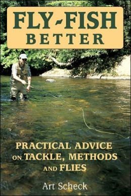 Fly-Fish Better: Practical Advice on Tackle, Methods, and Flies