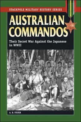 Australian Commandos: Their Secret War against the Japanese in WWII -- Stackpole Military History Series