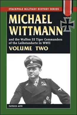 Michael Wittman and the Waffen SS Tiger Commanders of the Leibstandarte in WWII, Volume II