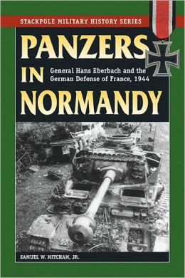 Panzers in Normandy: General Hans Eberbach and the German Defense of France 1944