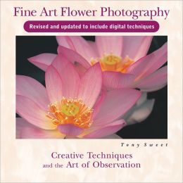 Fine Art Flower Photography: Creative Techniques and the Art of Observation, 2nd Edition