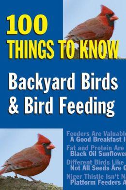 Backyard Birds & Bird Feeding: 100 Things to Know