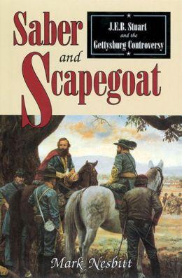 Saber & Scapegoat: J. E. B. Stuart and the Gettysburg Controversy