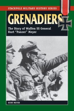 Grenadiers: The Story of Waffen SS General Kurt ''Panzer'' Meyer