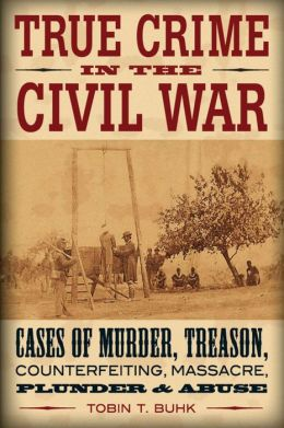True Crime in the Civil War: Cases of Murder, Treason, Counterfeiting, Massacre, Plunder & Abuse