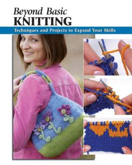 Beyond Basic Knitting: Techniques and Projects to Expand Your Skills