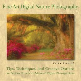 Fine Art Digital Nature Photography: Tips, Techniques, and Creative Options for Serious Novices to Advanced Digital Photographers