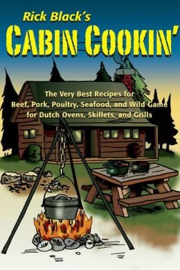 Cabin Cookin': The Very Best Recipes for Beef, Pork, Poultry, Seafood, and Wild Game in Dutch Ovens, Skillets, and Grills