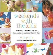 Weekends with the Kids: Activities, Crafts, Recipes, Hundreds of Ideas for Family Fun
