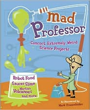 Mad Professor: Concoct Extremely Weird Science Projects--Robot Food, Saucer Slime, Martian Volcanoes, and More