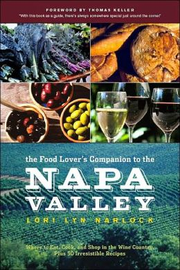 The Food Lover's Companion to the Napa Valley: Where to Eat, Cook, and Shop in the Wine Country Plus 50 Irresistible Recipes