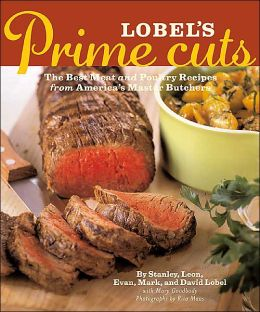 Lobel's Prime Cuts: The Best Meat and Poultry Recipes From America's Master Butchers