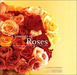 A Bouquet of Roses: Glorious Arrangements for All Occasions