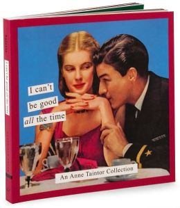 I Can't Be Good All the Time: An Anne Taintor Collection