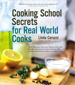 Cooking School Secrets for Real-World Cooks: Tips, Techniques, Shortcuts, Sources, Hints, and Answers to Frequently Asked Questions, Plus 100 Sure-Fire Recipes to Make You a Better Cook