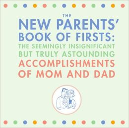 The New Parents' Book of Firsts: The Seemingly Insignificant But Truly Astounding Accomplishments of Mom and Dad