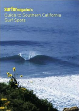 Surfer Magazine's Guide to Southern California Surf Spots: Santa Barbara - Ventura - Los Angeles - Orange - San Diego