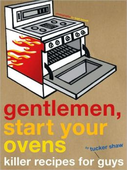 Gentlemen, Start Your Ovens: Killer Recipes for Guys