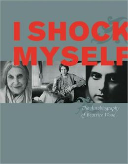 I Shock Myself: The Autobiography of Beatrice Wood