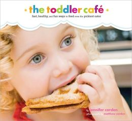Toddler Cafe: Fast, Recipes, and Fun Ways to Feed Even the Pickiest Eater