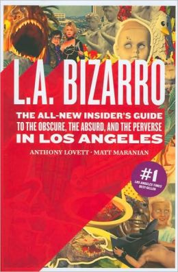 L. A. Bizarro: The All-New Insider's Guide to the Obscure, the Absurd, and the Perverse in Los Angeles
