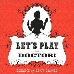 Let's Play Doctor!: Dozens of Sexy Games