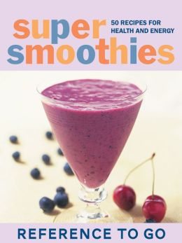 Super Smoothies: Reference to Go: 50 Recipes for Health and Energy