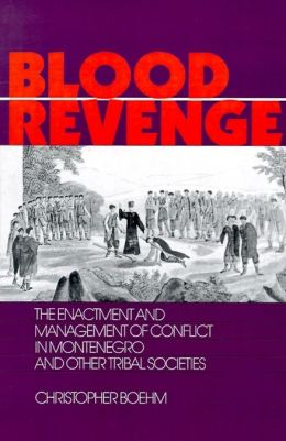 Blood Revenge: The Enactment and Management of Conflict in Montenegro and Other Tribal Societies