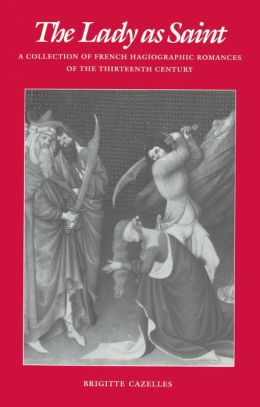 The Lady as Saint: A Collection of French Hagiographic Romances of the Thirteenth Century