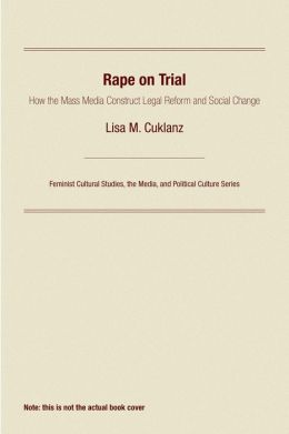 Rape on Trial: How the Mass Media Construct Legal Reform and Social Change