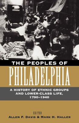 The Peoples of Philadelphia: A History of Ethnic Groups and Lower-Class Life, 1790-1940