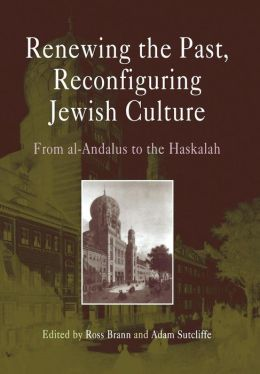 Renewing the Past, Reconfiguring Jewish Culture: From al-Andalus to the Haskalah