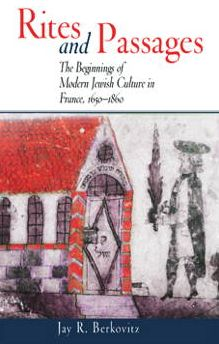 Rites and Passages: Beginnings of Modern Jewish Culture in France, 1650-1860