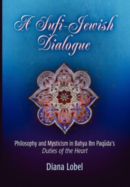 A Sufi-Jewish Dialogue: Philosophy and Mysticism in Bahya ibn Paquda's Duties of the Heart