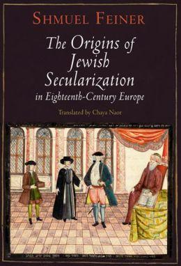 The Origins of Jewish Secularization in Eighteenth-Century Europe
