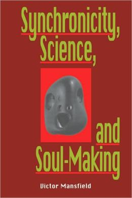 Synchronicity, Science, and Soulmaking: Understanding Jungian Syncronicity Through Physics, Buddhism, and Philosphy