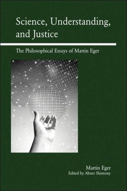 Science, Understanding, and Justice: The Philosophical Essays of Martin Eger